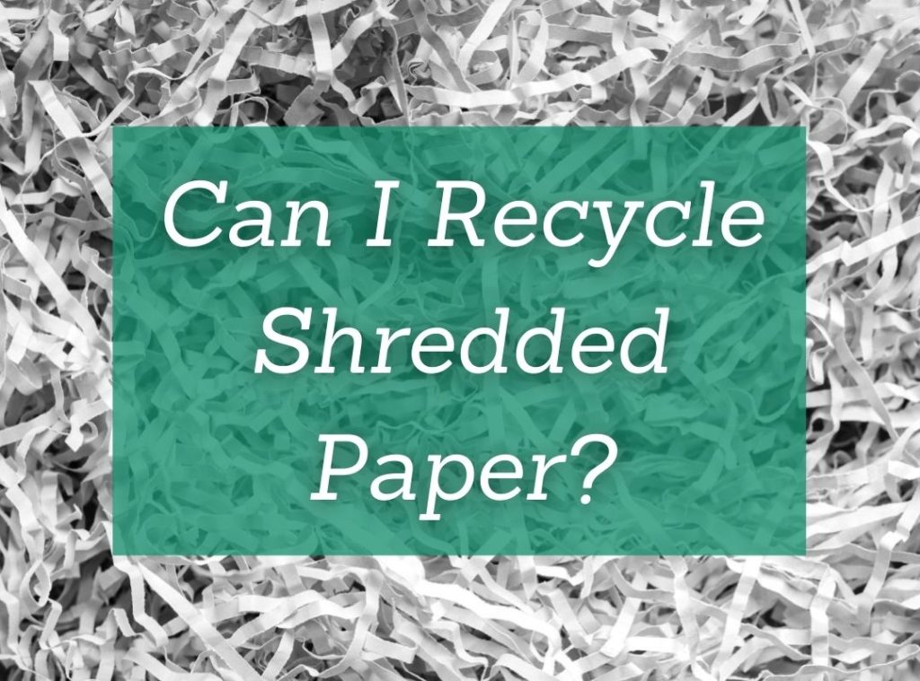 Can I recycle shredded paper?